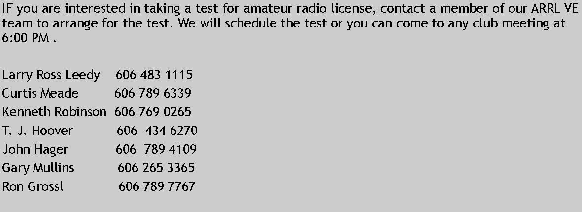 Text Box: IF you are interested in taking a test for amateur radio license, contact a member of our ARRL VE team to arrange for the test. We will schedule the test or you can come to any club meeting at 6:00 PM .